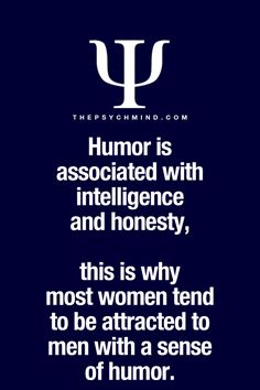 humor is associated with intelligence and honesty, this is why most women tend to be attracted to men with a sense of humor.