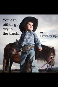 Cowboy Up..I can see Dusty saying this to his son!! lol