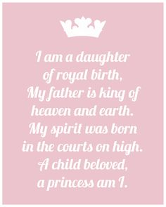 I am a daughter of royal birth. My father is King of heaven & earth. My spirit was born in the courts on high. A child beloved, a princess am I.
