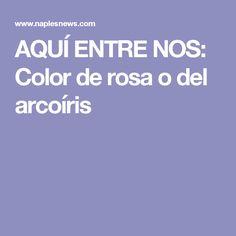 AQUÍ ENTRE NOS: Color de rosa o del arcoíris