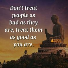 Treat people as good as you are