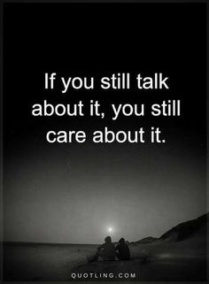 Care Quotes If you still talk about it, you still care about it.