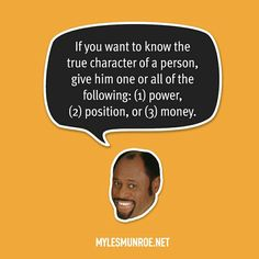 """""""If you want to know the true character of a person, give him one or all of the following: (1) power, (2) position, or (3) money."""" #mylesmunroe"""