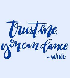 """Trust me, you can dance."" -Wine"