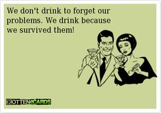 We don't drink to forget our problems. We drink because we survived them!