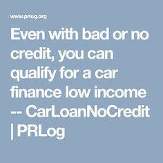 Even with bad or no credit, you can qualify for a car finance low income -- CarLoanNoCredit | PRLog