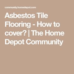 Asbestos Tile Flooring - How to cover?   The Home Depot Community