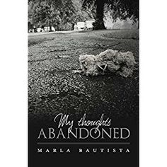#Book Review of #MyThoughtsAbandoned from #ReadersFavorite - https://readersfavorite.com/book-review/my-thoughts-abandoned  Reviewed by Vernita Naylor for Readers' Favorite  Take a journey into the abyss of poetry as you read the collection in My Thoughts Abandoned by Marla Bautista. You will be absorbed into the chasm of over ten emotionally charged poems about abuse, strained emotions and love. Marla Bautista presents an eclectic piece of work in My Thoughts Abandoned that...
