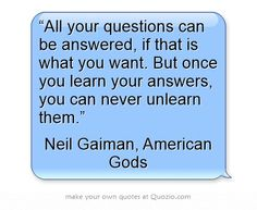 "Neil Gaiman, American Gods   ""All your questions can be answered, if that is what you want. But once you learn your answers, you can never unlearn them."""