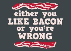 You better like bacon. . .