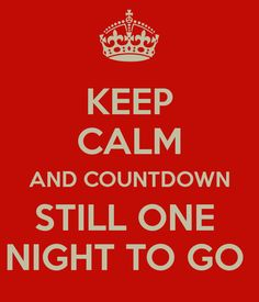 KEEP CALM AND COUNTDOWN STILL ONE  NIGHT TO GO