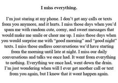 I miss everything I just finished a song for you, but I'm not going to send it to you because I don't want you to think that I'm still mourning over you. I just hope one day you'll find it and listen to it, and know that it was meant for you. Hurt Quotes, Real Quotes, Mood Quotes, Life Quotes, Missing Best Friend Quotes, Quotes About Missing Someone, Missing Him Quotes, Qoutes, I Miss You Quotes For Him