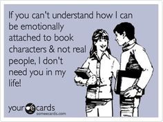 """If you can't understand how i can be emotionally attached to book characters & not real people, I don't need you in my life!"" - #quote #book"