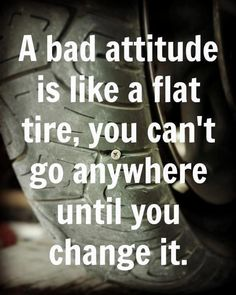 A bad attitude is like a flat tire, you can't go anywhere until you change it.