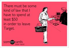 Free and Funny Confession Ecard: There must be some kind of law that I have to spend at least in order to leave Target. Create and send your own custom Confession ecard. Someecards, Haha Funny, Hilarious, Funny Stuff, Funny Shit, No Kidding, Funny Confessions, Lol So True, I Love To Laugh