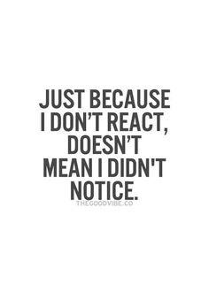 "Just Because I Don""t React Doesn""t Mean I Didn""t Notice"