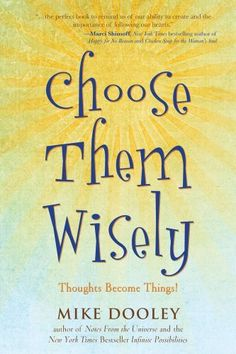 Choose Them Wisely: Thoughts Become Things! by Mike Dooley, http://www.amazon.com/dp/1582702330/ref=cm_sw_r_pi_dp_S7s5pb18BNM0R