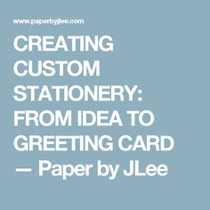CREATING CUSTOM STATIONERY: FROM IDEA TO GREETING CARD — Paper by JLee