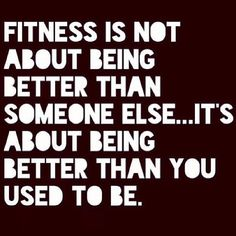 fitness is not about being better than someone else...its about being better than you used to be #fitspo