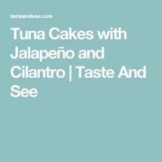Tuna Cakes with Jalapeño and Cilantro | Taste And See