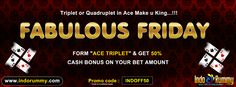 "FABULOUS FRIDAY !!!  Triplet or Quadruplet in Ace make u King !!!  Form "" Ace Triplet "" & get 50% Cash Bonus on your Bet Amount at #IndoRummy  Use Promo Code : #INDOFF50 & Play #Rummy games at www.indorummy.com"