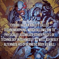 Victor Stone was cybernetically enhanced by his father after a near fatal incident. Cyborg possesses the ability to communicate, manipulate, and interface with nearly all forms of technology. He also has the ability to technomorph, so he can assimilate tech with his own body to either repair himself, gain knowledge, or gain a new ability. As he is constantly upgrading, he promises to defend the future from any threat. He is also a founding member of both, the Justice League and the Teen…
