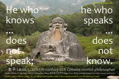 He who knows does not speak; he who speaks does not know.  - Laozi, Tao Te Ching, Ch. 56   http://www.quotescosmos.com/people/Laozi.html