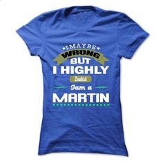 I May Be Wrong But I Highly Doubt It I Am A MARTIN - T  - #baseball shirt #old tshirt. PURCHASE NOW => https://www.sunfrog.com/Names/I-May-Be-Wrong-But-I-Highly-Doubt-It-I-Am-A-MARTIN--T-Shirt-Hoodie-Hoodies-Year-Birthday.html?68278