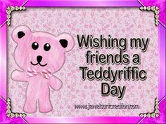 WISHING MY FRIENDS A TEDDYRIFFIC DAY