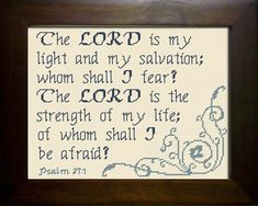 Cross Stitch Bible Verse Psalm The Lord is my light and salvation; whom shall I fear? The Lord is the strength of my life; of whom shall I be afraid? Cross Stitch Quotes, Cross Stitch Charts, Cross Stitch Designs, Cross Stitch Patterns, Bible Verses About Fear, Scripture Quotes, Psalm 27, My Salvation, Fear Of The Lord