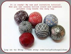 It is ready! My new and innovative tutorial. Now you can create hollow round and seamless polymer clay beads the easy way. Log on to Http://www.etsy.com/orlyfuchsgalchen Orly Fuchs Galchen Polymer Clay
