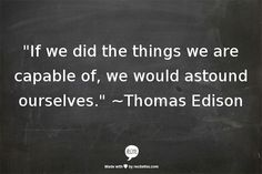 """""""If we did the things we are capable of, we would astound ourselves."""" ~Thomas Edison"""