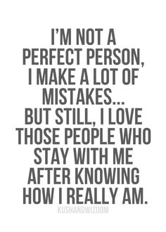 I'm not a perfect person, I make a lot of mistakes...but still, I love those people who stay with me after knowing how I really am.
