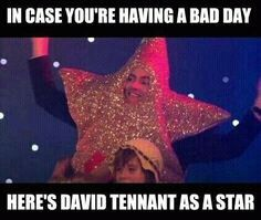 In case you're having a bad day, here's David Tennant as a star! :)