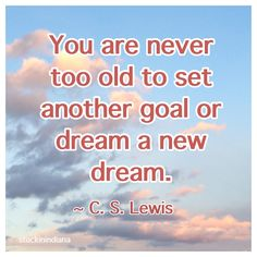 """You are never too old to set another goal or dream a new dream."" ~ C. S. Lewis #quote"