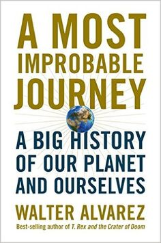 A Most Improbable Journey: A Big History of Our Planet and Ourselves: Walter Alvarez: 9780393292695: Amazon.com: Books