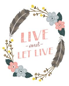 My philosophy. Just live, and let live. Not everyone is going to see things the way you do, and that's OK.