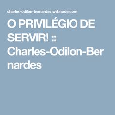 O PRIVILÉGIO DE SERVIR! :: Charles-Odilon-Bernardes