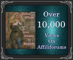 Debra Whyte ♥~ From Dreams To Reality ♥~ Over 10,000 Views On Affiliforums ♥~