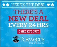 deal every 24 hours at Foxwoods