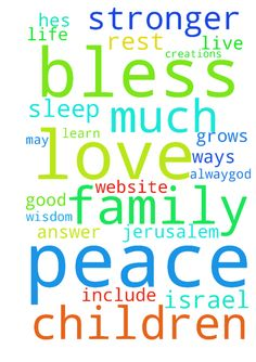 Prayer's -  God, I pray for all of your creations. God, I pray for the peace of Jerusalem. God Bless Israel. God Bless You and God Bless Me. God, I pray I can sleep in peace and rest alway.God, I pray for my family and children who I love very much. God, I am yours. God, I pray for your family and your children. God, I pray for wisdom so I can learn all of your ways and live in them. God, I pray for all on this prayer website, may you answer and bless us all. God, I pray my love for your…