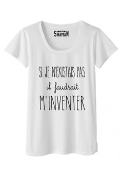 """T-shirt """"Si je n'existais pas il faudrait m'inventer"""" Funny Shirts Women, Funny Tshirts, T Shirts For Women, Funny Tees, My Life Style, Mode Style, Slogan Tshirt, Tee Shirts, Madame Tshirt"""
