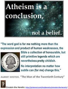 """Atheism is a conclusion, not a belief:  """"The word god is for me nothing more than the expression and product of human weaknesses, the Bible a collection of honourable, but still primitive legends which are nevertheless pretty childish.  No interpretation no matter how subtle can (for me) change this.""""  Albert Einstein, """"The Man of the Twentieth Century"""".    Einstein: Idolatry,the worship of false gods like Yahweh, Jesus and Allah is """"fatal"""" for human progress.  > > > > Click image!"""