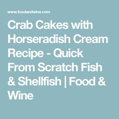 Crab Cakes with Horseradish Cream Recipe  - Quick From Scratch Fish & Shellfish | Food & Wine