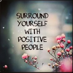 You can't have a positive life when you're surrounded by negative people.