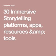 30 Immersive Storytelling platforms, apps, resources & tools