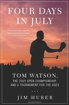 Four Days in July: Tom Watson, the 2009 Open Championship, and a Tournament for the Ages by Jim Huber. $16.49. Save 34% Off!. Author: Jim Huber. Publisher: Thomas Dunne Books (May 10, 2011). 304 pages