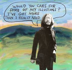 Would you care for some of my illusions? I've got more than I really need. — Michael Lipsey
