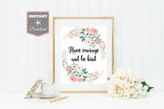INSTANT DOWNLOAD 8x10 or 11x14 Floral Wreath Have Courage and Be Kind Printable Wall Art / Nursery / Girl / Baby / Item #2505 by DivinePartyDesign on Etsy
