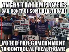 Liberal Logic   .....Liberals are angry that employers can control one piece of healthcare, but voted for government to control all healthcare....IDIOTS
